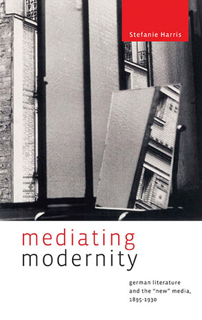 "Cover image for Mediating Modernity: German Literature and the ""New"" Media, 1895–1930 By Stefanie Harris"
