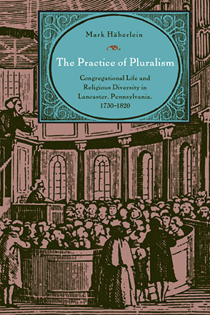 Cover image for The Practice of Pluralism: Congregational Life and Religious Diversity in Lancaster, Pennsylvania, 1730–1820 By Mark Häberlein