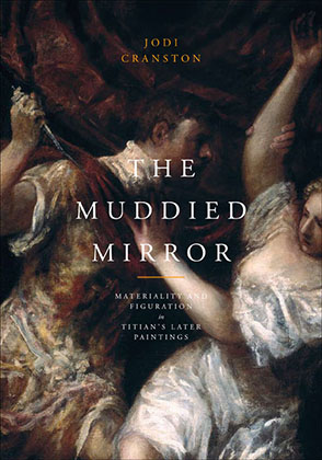 Cover image for The Muddied Mirror: Materiality and Figuration in Titian's Later Paintings By Jodi Cranston