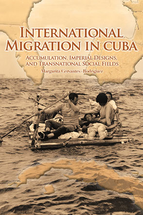 Cover image for International Migration in Cuba: Accumulation, Imperial Designs, and Transnational Social Fields By Margarita Cervantes-Rodríguez and Foreword by Alejandro Portes