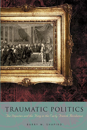 Cover image for Traumatic Politics: The Deputies and the King in the Early French Revolution By Barry M. Shapiro