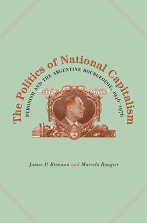 Cover image for The Politics of National Capitalism: Peronism and the Argentine Bourgeoisie, 1946–1976 By James P. Brennan and Marcelo Rougier