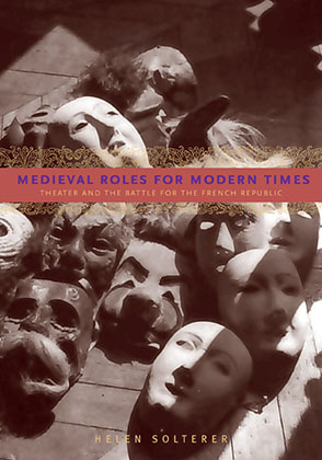 Cover image for Medieval Roles for Modern Times: Theater and the Battle for the French Republic By Helen Solterer