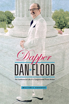 Cover image for Dapper Dan Flood: The Controversial Life of a Congressional Power Broker By William C. Kashatus