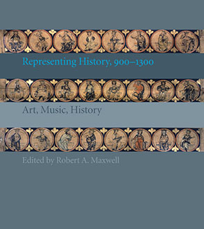 Cover image for Representing History, 900–1300: Art, Music, History Edited by Robert A. Maxwell