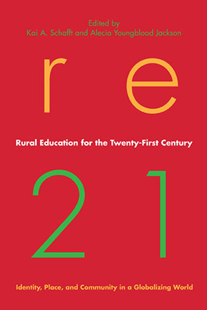 Cover image for Rural Education for the Twenty-First Century: Identity, Place, and Community in a Globalizing World Edited by Kai A. Schafft and Alecia Youngblood Jackson