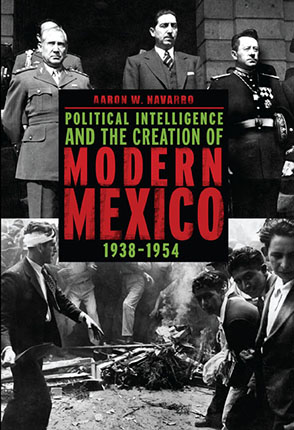 Cover image for Political Intelligence and the Creation of Modern Mexico, 1938–1954 By Aaron W. Navarro