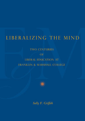 Cover image for Liberalizing the Mind: Two Centuries of Liberal Education at Franklin & Marshall College By Sally F. Griffith