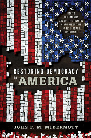Cover image for Restoring Democracy to America: How to Free Markets and Politics from the Corporate Culture of Business and Government By John F. M. McDermott