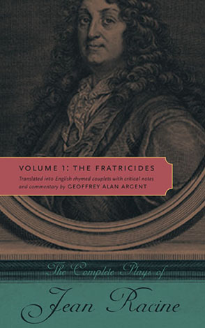Cover image for The Complete Plays of Jean Racine: Volume 1: The Fratricides By Jean Racine and Translated into English rhymed couplets with critical notes and commentary by Geoffrey Alan Argent