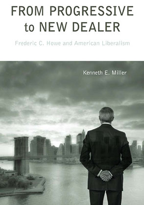 Cover image for From Progressive to New Dealer: Frederic C. Howe and American Liberalism  By Kenneth E. Miller