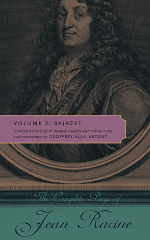 Cover image for The Complete Plays of Jean Racine: Volume 2: Bajazet By Jean Racine and Translated into English rhymed couplets with critical notes and commentary by Geoffrey Alan Argent