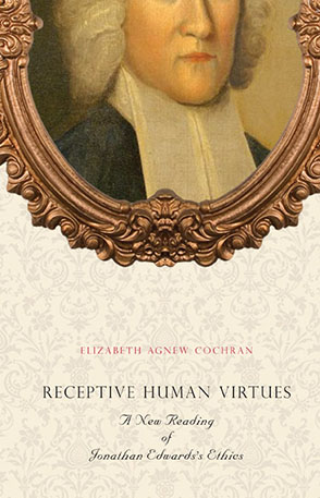 Cover image for Receptive Human Virtues: A New Reading of Jonathan Edwards's Ethics By Elizabeth Agnew Cochran