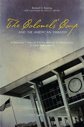 Cover image for The Colonels' Coup and the American Embassy: A Diplomat's View of the Breakdown of Democracy in Cold War Greece  By Robert V. Keeley and Prologue by John  O. Iatrides