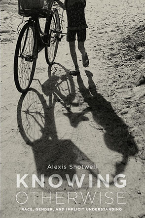 Cover image for Knowing Otherwise: Race, Gender, and Implicit Understanding By Alexis Shotwell