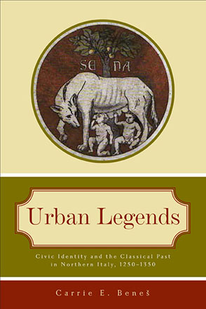 Cover image for Urban Legends: Civic Identity and the Classical Past in Northern Italy, 1250–1350 By Carrie E. Beneš