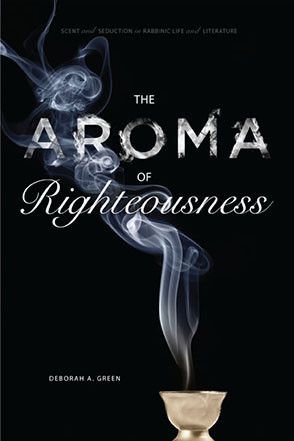 Cover image for The Aroma of Righteousness: Scent and Seduction in Rabbinic Life and Literature By Deborah A.  Green