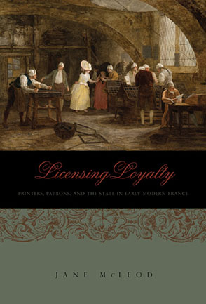Cover image for Licensing Loyalty: Printers, Patrons, and the State in Early Modern France By Jane McLeod
