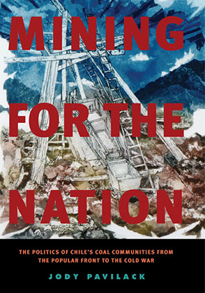 Cover image for Mining for the Nation: The Politics of Chile's Coal Communities from the Popular Front to the Cold War By Jody Pavilack