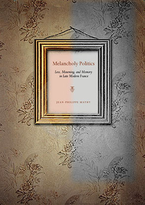 Cover image for Melancholy Politics : Loss, Mourning, and Memory in Late Modern France By Jean-Philippe  Mathy