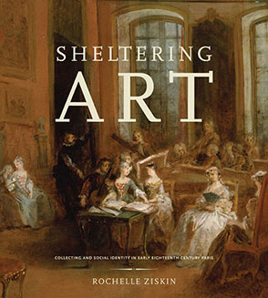 Cover image for Sheltering Art: Collecting and Social Identity in Early Eighteenth-Century Paris By Rochelle Ziskin