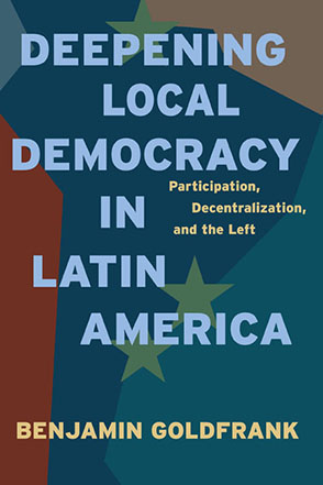 Cover image for Deepening Local Democracy in Latin America: Participation, Decentralization, and the Left By Benjamin Goldfrank
