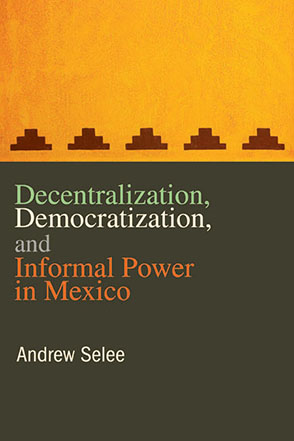 Cover image for Decentralization, Democratization, and Informal Power in Mexico By Andrew Selee