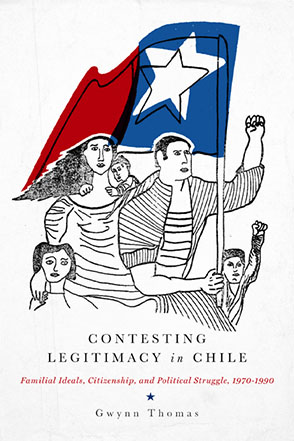Cover image for Contesting Legitimacy in Chile: Familial Ideals, Citizenship, and Political Struggle, 1970–1990 By Gwynn Thomas