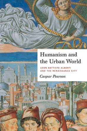 Cover image for Humanism and the Urban World: Leon Battista Alberti and the Renaissance City By Caspar Pearson