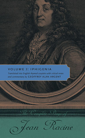 Cover image for The Complete Plays of Jean Racine: Volume 3: Iphigenia By Jean Racine and Translated into English rhymed couplets with critical notes and commentary by Geoffrey Alan Argent
