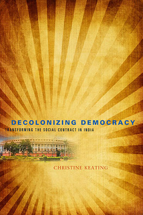 Cover image for Decolonizing Democracy: Transforming the Social Contract in India By Christine Keating