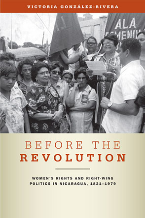 Cover image for Before the Revolution: Women's Rights and Right-Wing Politics in Nicaragua, 1821–1979 By Victoria González-Rivera