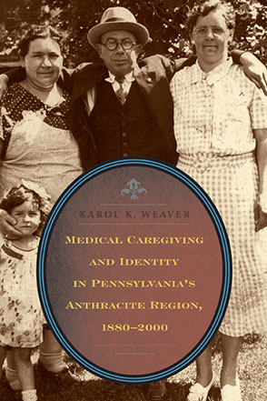 Cover image for Medical Caregiving and Identity in Pennsylvania's Anthracite Region, 1880–2000 By Karol K. Weaver