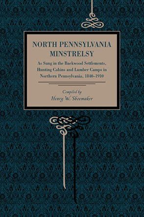 Cover image for North Pennsylvania Minstrelsy: As Sung in the Backwood Settlements, Hunting Cabins and Lumber Camps in Northern Pennsylvania, 1840–1910 Compiled by Henry W. Shoemaker