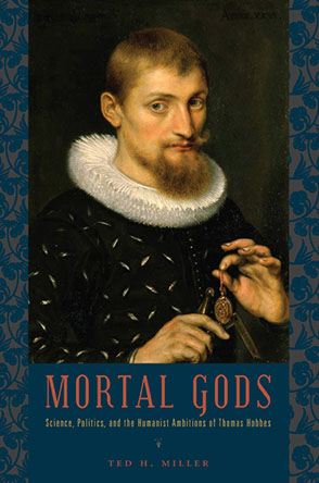 Cover image for Mortal Gods: Science, Politics, and the Humanist Ambitions of Thomas Hobbes By Ted H. Miller