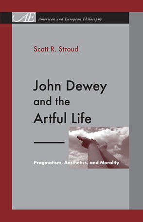 Cover image for John Dewey and the Artful Life: Pragmatism, Aesthetics, and Morality By Scott R. Stroud