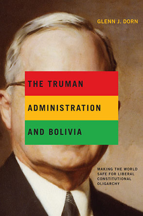 Cover image for The Truman Administration and Bolivia: Making the World Safe for Liberal Constitutional Oligarchy By Glenn J. Dorn