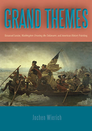 Cover image for Grand Themes: Emanuel Leutze, Washington Crossing the Delaware, and American History Painting By Jochen Wierich