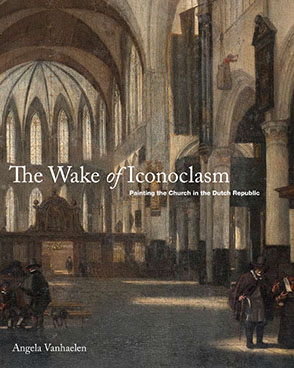Cover image for The Wake of Iconoclasm: Painting the Church in the Dutch Republic By Angela Vanhaelen