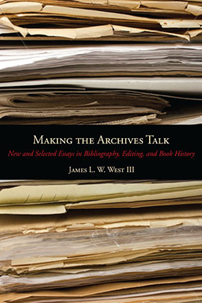 Cover image for Making the Archives Talk: New and Selected Essays in Bibliography, Editing, and Book History By James L. W. West III