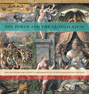 Cover image for The Power and the Glorification: Papal Pretensions and the Art of Propaganda in the Fifteenth and Sixteenth Centuries By Jan L. de Jong