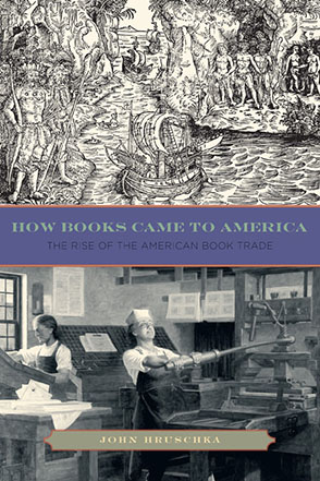 Cover image for How Books Came to America: The Rise of the American Book Trade By John Hruschka