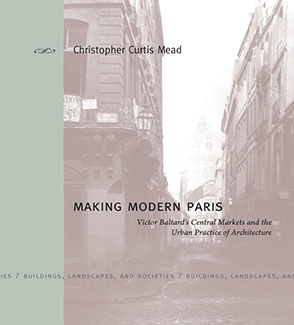 Cover image for Making Modern Paris: Victor Baltard's Central Markets and the Urban Practice of Architecture By Christopher Curtis Mead