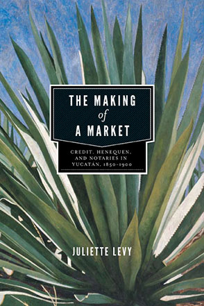 Cover image for The Making of a Market: Credit, Henequen, and Notaries in Yucatán, 1850–1900 By Juliette Levy