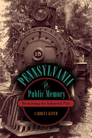 Cover image for Pennsylvania in Public Memory: Reclaiming the Industrial Past By Carolyn Kitch