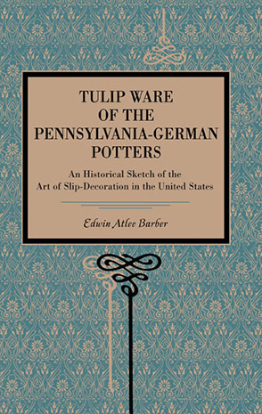 Cover image for Tulip Ware of the Pennsylvania-German Potters: An Historical Sketch of the Art of Slip-Decoration in the United States By Edwin Atlee Barber