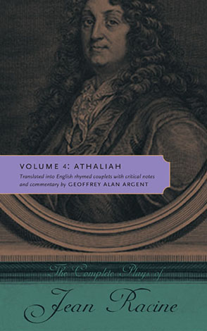 Cover image for The Complete Plays of Jean Racine: Volume 4: Athaliah By Jean Racine and Translated into English rhymed couplets with critical notes and commentary by Geoffrey Alan Argent