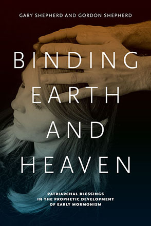 Cover image for Binding Earth and Heaven: Patriarchal Blessings in the Prophetic Development of Early Mormonism By Gary Shepherd and Gordon Shepherd