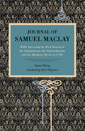 Cover image for Journal of Samuel Maclay: While Surveying the West Branch of the Susquehanna, the Sinnemahoning and the Allegheny Rivers, in 1790 By Samuel Maclay and annotated by John F. Meginness