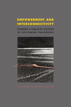 Cover image for Empowerment and Interconnectivity: Toward a Feminist History of Utilitarian Philosophy By Catherine Villanueva Gardner